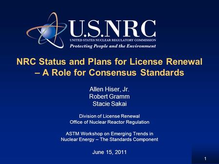 1 NRC Status and Plans for License Renewal – A Role for Consensus Standards Allen Hiser, Jr. Robert Gramm Stacie Sakai Division of License Renewal Office.
