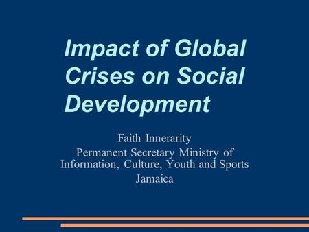Impact of Global Crises on Social Development Faith Innerarity Permanent Secretary Ministry of Information, Culture, Youth and Sports Jamaica.