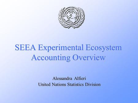 SEEA Experimental Ecosystem Accounting Overview Alessandra Alfieri United Nations Statistics Division.