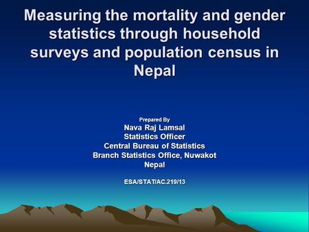 Measuring the mortality and gender statistics through household surveys and population census in Nepal Prepared By Nava Raj Lamsal Statistics Officer Central.