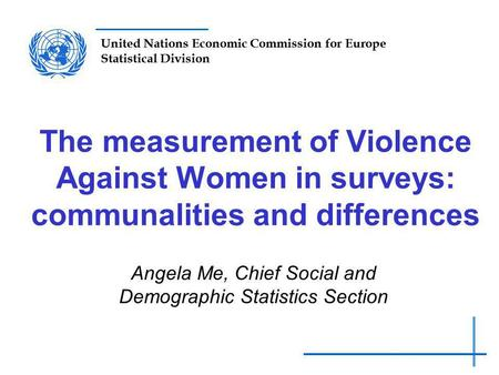 United Nations Economic Commission for Europe Statistical Division The measurement of Violence Against Women in surveys: communalities and differences.