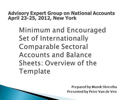 Minimum and Encouraged Set of Internationally Comparable Sectoral Accounts and Balance Sheets: Overview of the Template Prepared by Manik Shrestha Presented.