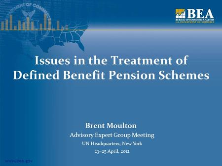 Www.bea.gov Issues in the Treatment of Defined Benefit Pension Schemes Brent Moulton Advisory Expert Group Meeting UN Headquarters, New York 23–25 April,