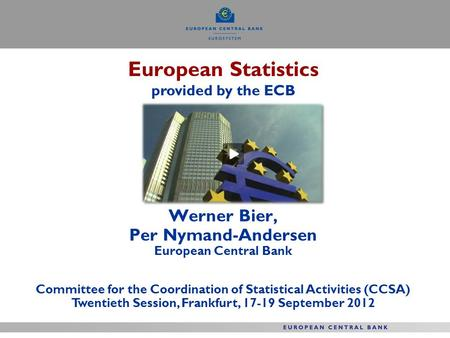 European Statistics provided by the ECB Werner Bier, Per Nymand-Andersen European Central Bank Committee for the Coordination of Statistical Activities.