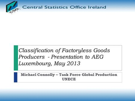Classification of Factoryless Goods Producers - Presentation to AEG Luxembourg, May 2013 Michael Connolly – Task Force Global Production UNECE.
