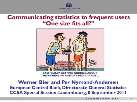 1 1 Werner Bier and Per Nymand-Andersen European Central Bank, Directorate General Statistics CCSA Special Session, Luxembourg, 8 September 2011 Communicating.