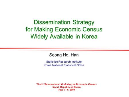 Dissemination Strategy for Making Economic Census Widely Available in Korea Seong Ho, Han Statistics Research Institute Korea National Statistical Office.