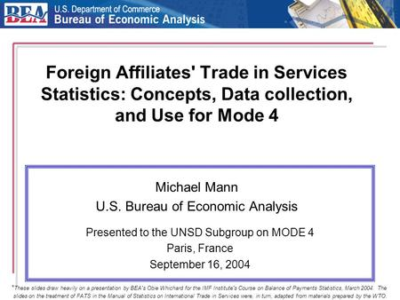 Foreign Affiliates' Trade in Services Statistics: Concepts, Data collection, and Use for Mode 4 Michael Mann U.S. Bureau of Economic Analysis Presented.
