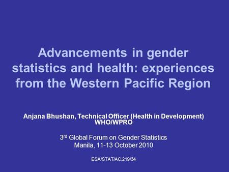 Advancements in gender statistics and health: experiences from the Western Pacific Region Anjana Bhushan, Technical Officer (Health in Development) WHO/WPRO.