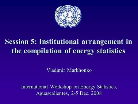 Session 5: Institutional arrangement in the compilation of energy statistics Vladimir Markhonko International Workshop on Energy Statistics, Aguascalientes,