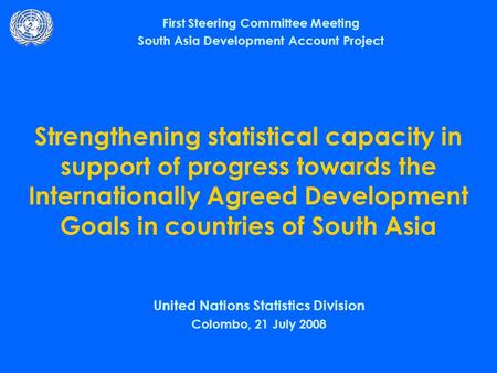 Strengthening statistical capacity in support of progress towards the Internationally Agreed Development Goals in countries of South Asia United Nations.