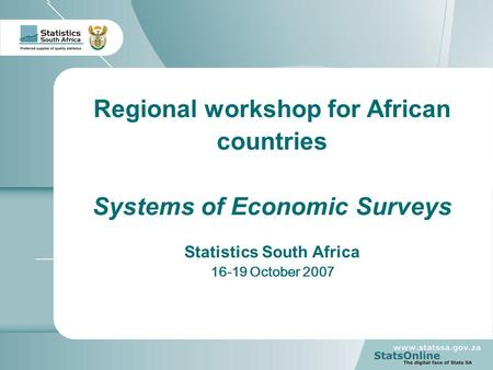 1 Regional workshop for African countries Systems of Economic Surveys Statistics South Africa 16-19 October 2007.