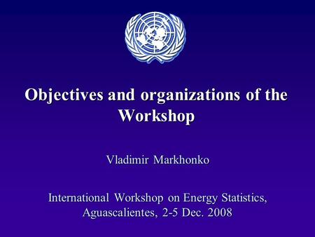 Objectives and organizations of the Workshop Vladimir Markhonko International Workshop on Energy Statistics, Aguascalientes, 2-5 Dec. 2008.