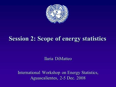 Session 2: Scope of energy statistics Ilaria DiMatteo International Workshop on Energy Statistics, Aguascalientes, 2-5 Dec. 2008.