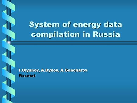 System of energy data compilation in Russia I.Ulyanov, A.Bykov, A.Goncharov Rosstat.