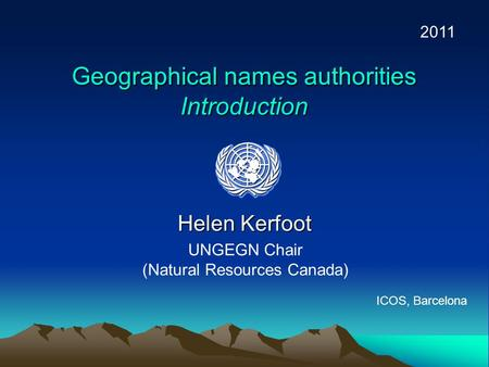 Geographical names authorities Introduction Helen Kerfoot UNGEGN Chair (Natural Resources Canada) 2011 ICOS, Barcelona.