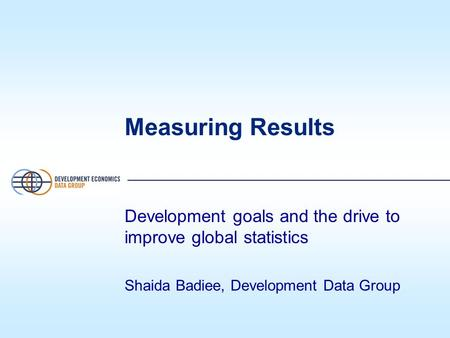 Measuring Results Development goals and the drive to improve global statistics Shaida Badiee, Development Data Group.