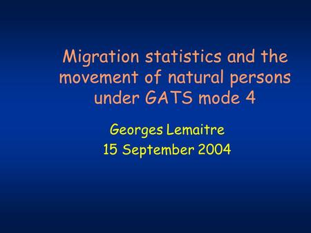 Migration statistics and the movement of natural persons under GATS mode 4 Georges Lemaitre 15 September 2004.