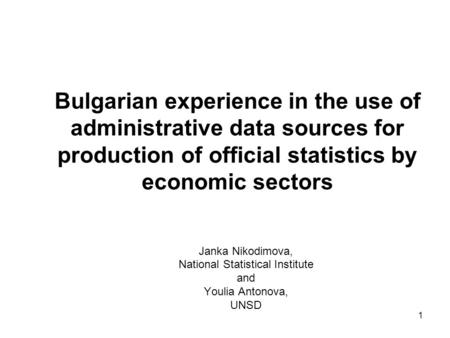 1 Bulgarian experience in the use of administrative data sources for production of official statistics by economic sectors Janka Nikodimova, National Statistical.