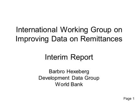 Page 1 International Working Group on Improving Data on Remittances Interim Report Barbro Hexeberg Development Data Group World Bank.