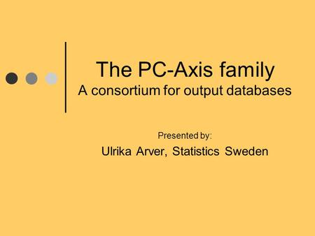 The PC-Axis family A consortium for output databases Presented by: Ulrika Arver, Statistics Sweden.