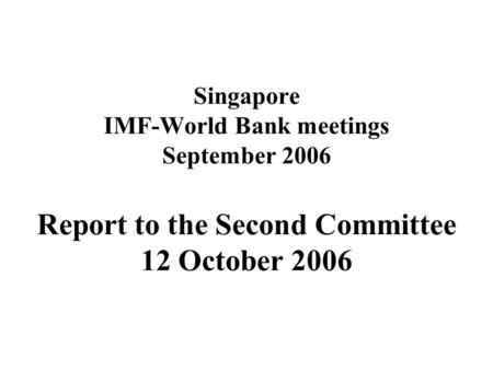 Singapore IMF-World Bank meetings September 2006 Report to the Second Committee 12 October 2006.