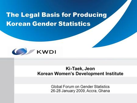 The Legal Basis for Producing Korean Gender Statistics Ki-Taek, Jeon Korean Womens Development Institute Global Forum on Gender Statistics 26-28 January.