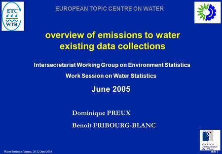 EUROPEAN TOPIC CENTRE ON WATER Water Statistics, Vienna, 20-22 June 2005 slide 1 overview of emissions to water existing data collections Dominique PREUX.