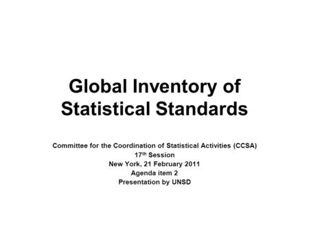 Global Inventory of Statistical Standards Committee for the Coordination of Statistical Activities (CCSA) 17 th Session New York, 21 February 2011 Agenda.
