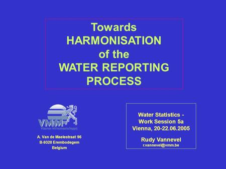 A. Van de Maelestraat 96 B-9320 Erembodegem Belgium Water Statistics - Work Session 5a Vienna, 20-22.06.2005 Rudy Vannevel Towards HARMONISATION.