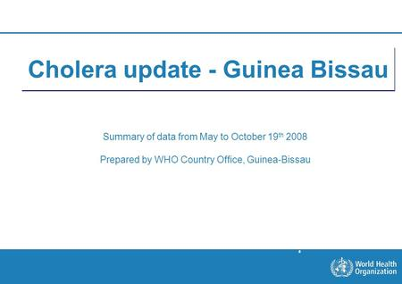 Situation on October 19th 1 |1 | Cholera update - Guinea Bissau Summary of data from May to October 19 th 2008 Prepared by WHO Country Office, Guinea-Bissau.