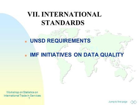 Jump to first page Workshop on Statistics on International Trade in Services 1 VII. INTERNATIONAL STANDARDS UNSD REQUIREMENTS IMF INITIATIVES ON DATA QUALITY.