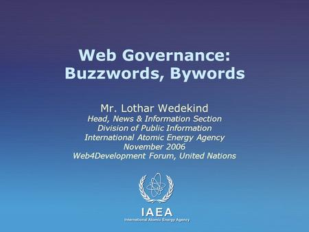 Web Governance: Buzzwords, Bywords Mr. Lothar Wedekind Head, News & Information Section Division of Public Information International Atomic Energy Agency.