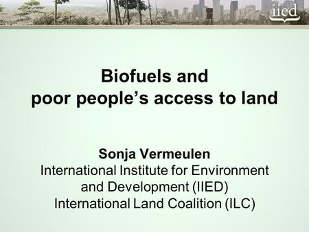 Biofuels and poor peoples access to land Sonja Vermeulen International Institute for Environment and Development (IIED) International Land Coalition (ILC)