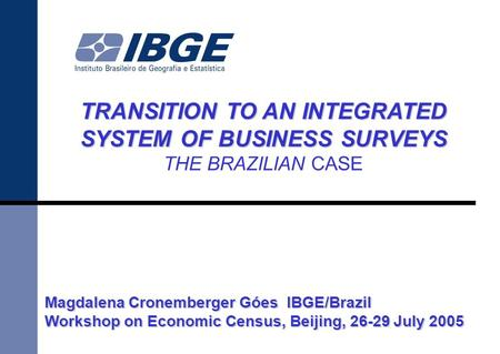 TRANSITION TO AN INTEGRATED SYSTEM OF BUSINESS SURVEYS THE BRAZILIAN CASE Magdalena Cronemberger Góes IBGE/Brazil Workshop on Economic Census, Beijing,
