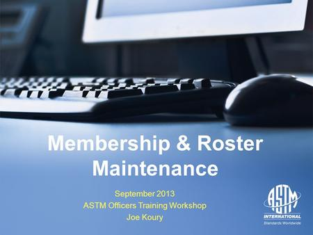 September 2013 ASTM Officers Training Workshop September 2013 ASTM Officers Training Workshop Membership & Roster Maintenance September 2013 ASTM Officers.