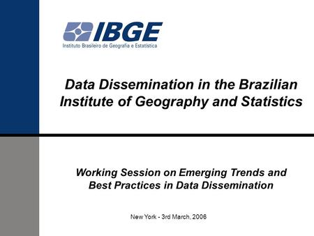 Data Dissemination in the Brazilian Institute of Geography and Statistics Working Session on Emerging Trends and Best Practices in Data Dissemination New.