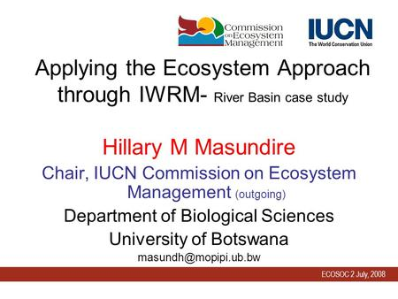 ECOSOC 2 July, 2008 Applying the Ecosystem Approach through IWRM- River Basin case study Hillary M Masundire Chair, IUCN Commission on Ecosystem Management.