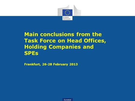 Eurostat Main conclusions from the Task Force on Head Offices, Holding Companies and SPEs Frankfurt, 26-28 February 2013.