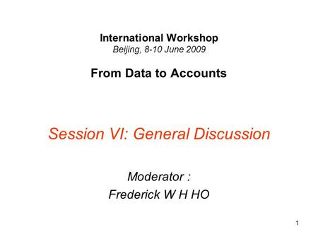 1 International Workshop Beijing, 8-10 June 2009 From Data to Accounts Session VI: General Discussion Moderator : Frederick W H HO.