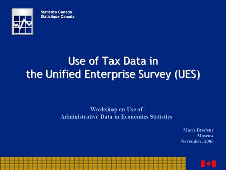 Use of Tax Data in the Unified Enterprise Survey (UES) Workshop on Use of Administrative Data in Economics Statistics Marie Brodeur Moscow November, 2006.