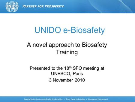 UNIDO e-Biosafety A novel approach to Biosafety Training Presented to the 18 th SFO meeting at UNESCO, Paris 3 November 2010.