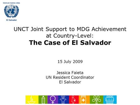 UNCT Joint Support to MDG Achievement at Country-Level: The Case of El Salvador 15 July 2009 Jessica Faieta UN Resident Coordinator El Salvador.