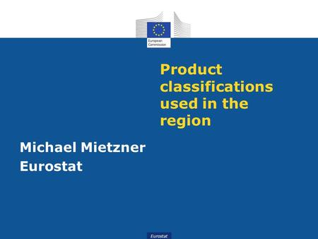 Eurostat Product classifications used in the region Michael Mietzner Eurostat.