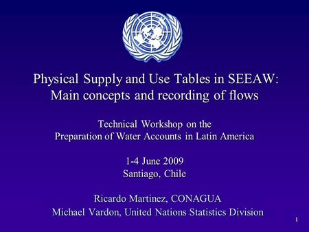 1 Physical Supply and Use Tables in SEEAW: Main concepts and recording of flows Technical Workshop on the Preparation of Water Accounts in Latin America.