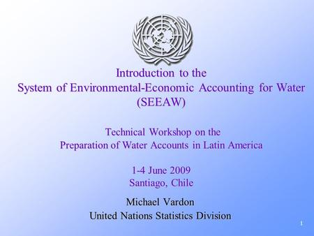 1 Introduction to the System of Environmental-Economic Accounting for Water (SEEAW) Technical Workshop on the Preparation of Water Accounts in Latin America.