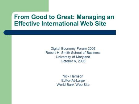 From Good to Great: Managing an Effective International Web Site Digital Economy Forum 2006 Robert H. Smith School of Business University of Maryland October.