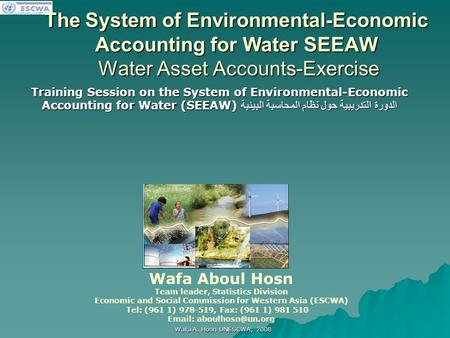 اللجنة الاقتصادية والاجتماعية لغربي آسيا Wafa A. Hosn UNESCWA, 2008 The System of Environmental-Economic Accounting for Water SEEAW Water Asset Accounts-Exercise.