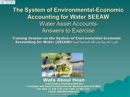 اللجنة الاقتصادية والاجتماعية لغربي آسيا Wafa A. Hosn UNESCWA, 2009 The System of Environmental-Economic Accounting for Water SEEAW Water Asset Accounts-