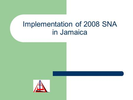 Implementation of 2008 SNA in Jamaica. Outline Policy issues - relationship with national accounts framework The Jamaican System of National Accounts.